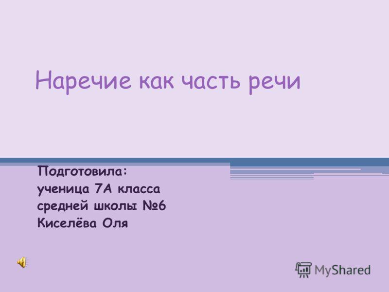 Наречие как часть речи Подготовила: ученица 7А класса средней школы 6 Киселёва Оля