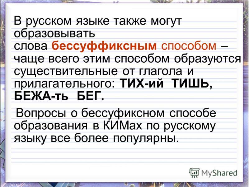В русском языке также могут образовывать слова бессуффиксным способом – чаще всего этим способом образуютcя существительные от глагола и прилагательного: ТИХ-ий ТИШЬ, БЕЖА-ть БЕГ. Вопросы о бессуфиксном способе образования в КИМах по русскому языку в