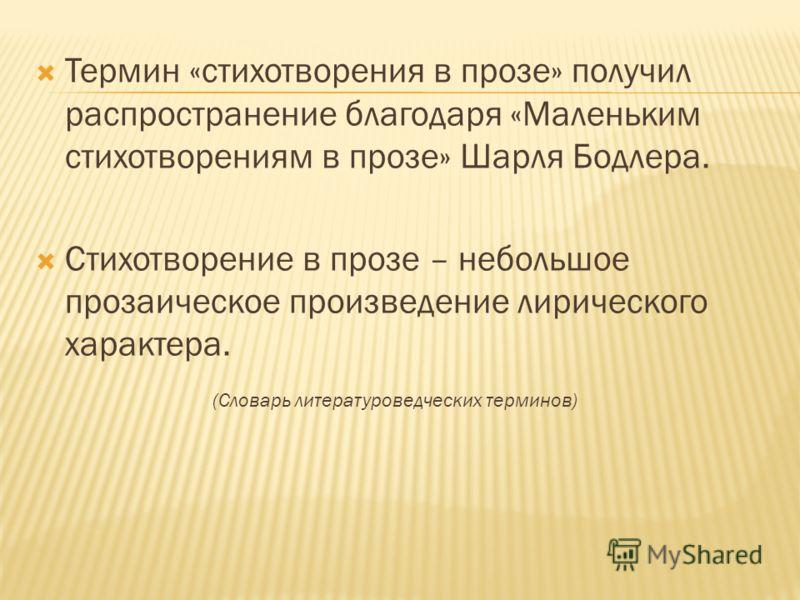 Термин «стихотворения в прозе» получил распространение благодаря «Маленьким стихотворениям в прозе» Шарля Бодлера. Стихотворение в прозе – небольшое прозаическое произведение лирического характера. (Словарь литературоведческих терминов)