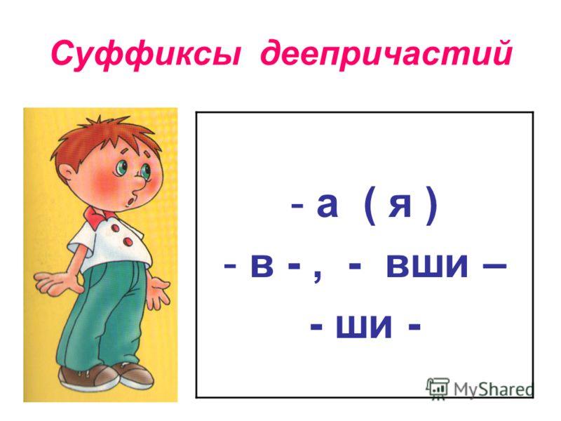 Суффиксы деепричастий - а ( я ) - в -, - вши – - ши -