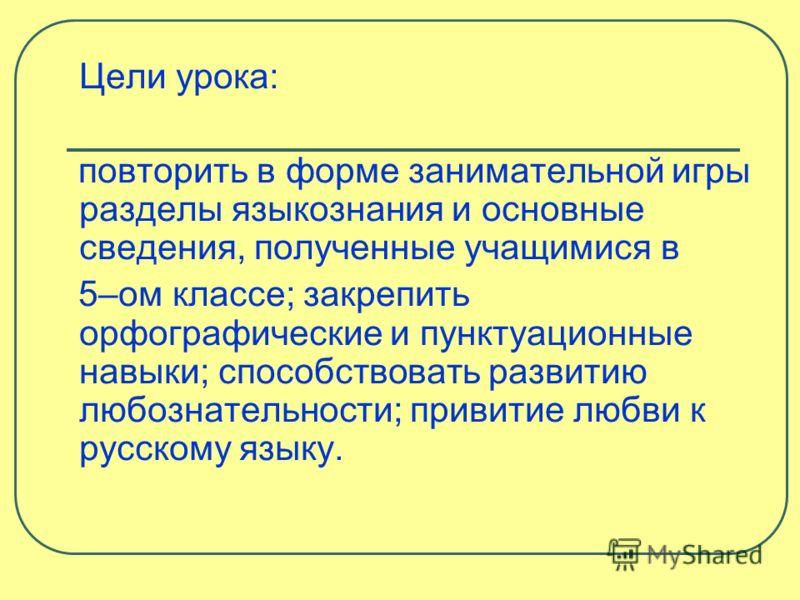 Цели урока: повторить в форме занимательной игры разделы языкознания и основные сведения, полученные учащимися в 5–ом классе; закрепить орфографические и пунктуационные навыки; способствовать развитию любознательности; привитие любви к русскому языку