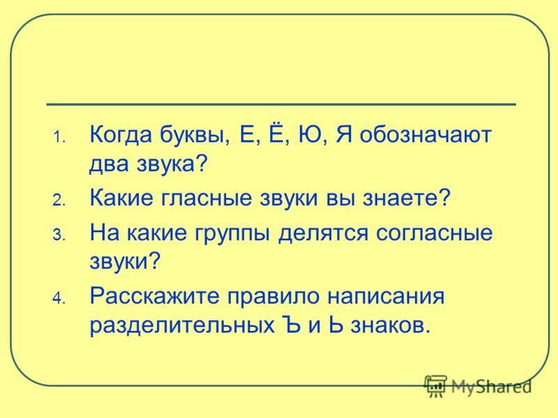 1. Когда буквы, Е, Ё, Ю, Я обозначают два звука? 2. Какие гласные звуки вы знаете? 3. На какие группы делятся согласные звуки? 4. Расскажите правило написания разделительных Ъ и Ь знаков.