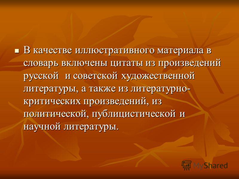 В качестве иллюстративного материала в словарь включены цитаты из произведений русской и советской художественной литературы, а также из литературно- критических произведений, из политической, публицистической и научной литературы. В качестве иллюстр