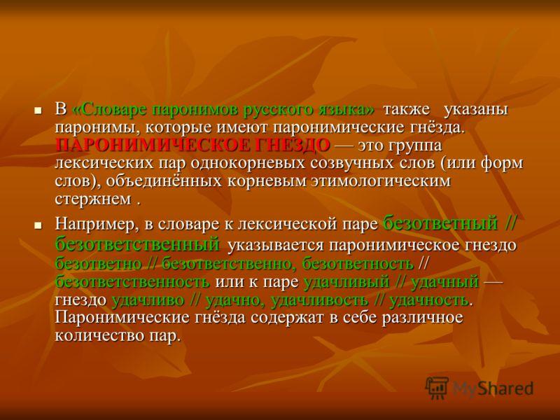 В «Словаре паронимов русского языка» также указаны паронимы, которые имеют паронимические гнёзда. ПАРОНИМИЧЕСКОЕ ГНЕЗДО это группа лексических пар однокорневых созвучных слов (или форм слов), объединённых корневым этимологическим стержнем. В «Словаре