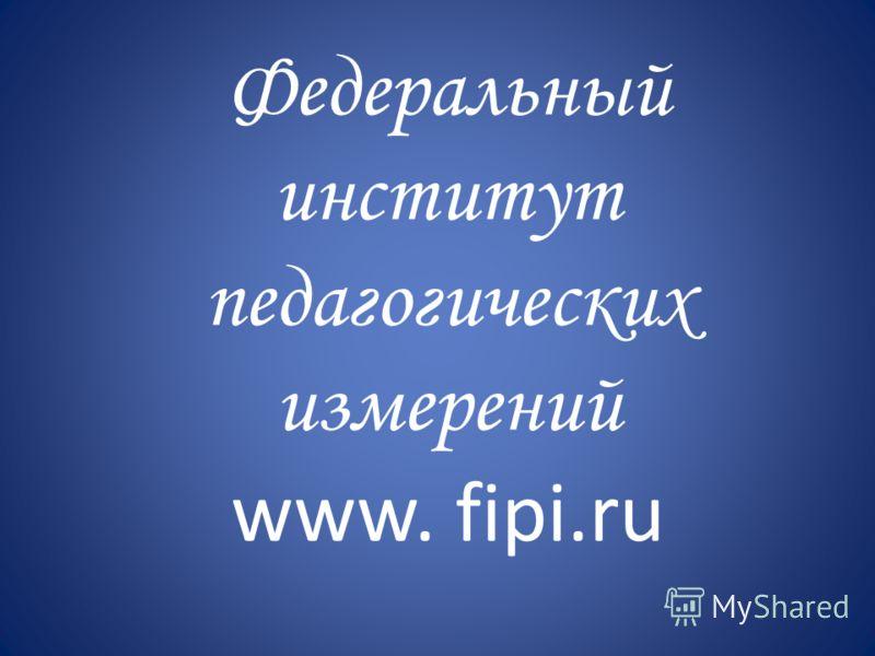 Федеральный институт педагогических измерений www. fipi.ru