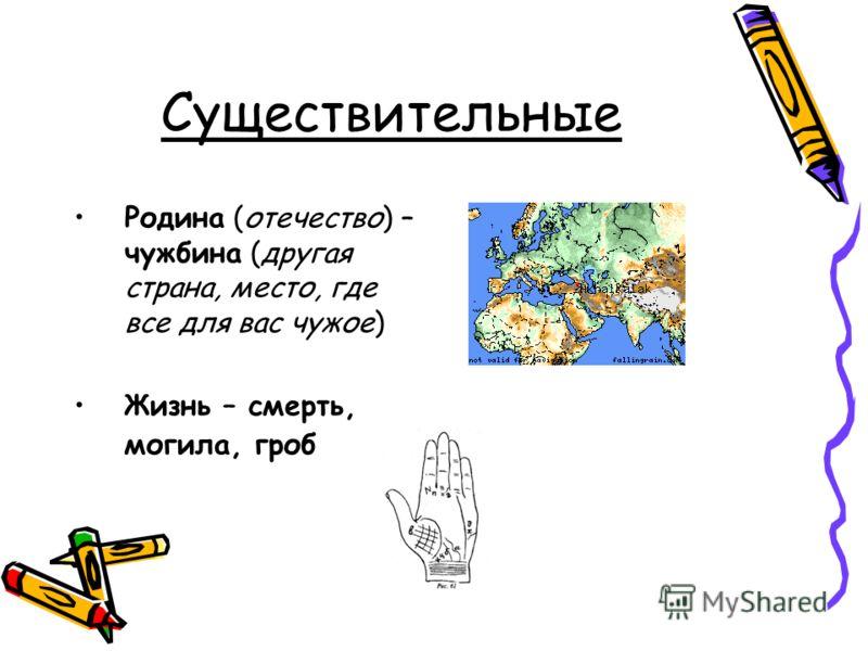Существительные Родина (отечество) – чужбина (другая страна, место, где все для вас чужое) Жизнь – смерть, могила, гроб