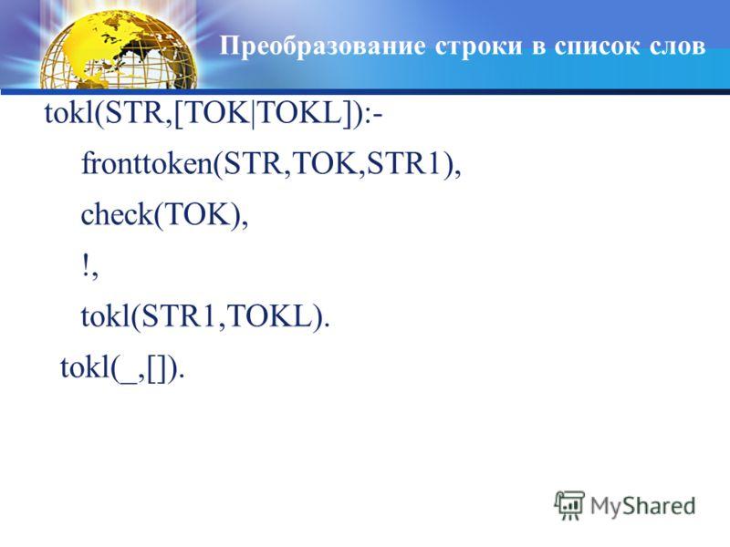 Преобразование строки в список слов tokl(STR,[TOK|TOKL]):- fronttoken(STR,TOK,STR1), check(TOK), !, tokl(STR1,TOKL). tokl(_,[]).