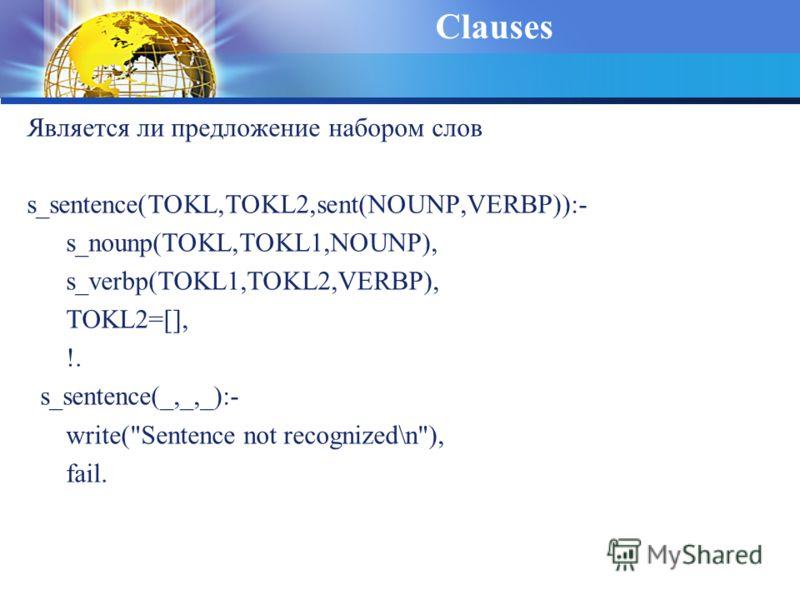 Clauses Является ли предложение набором слов s_sentence(TOKL,TOKL2,sent(NOUNP,VERBP)):- s_nounp(TOKL,TOKL1,NOUNP), s_verbp(TOKL1,TOKL2,VERBP), TOKL2=[], !. s_sentence(_,_,_):- write(Sentence not recognized\n), fail.