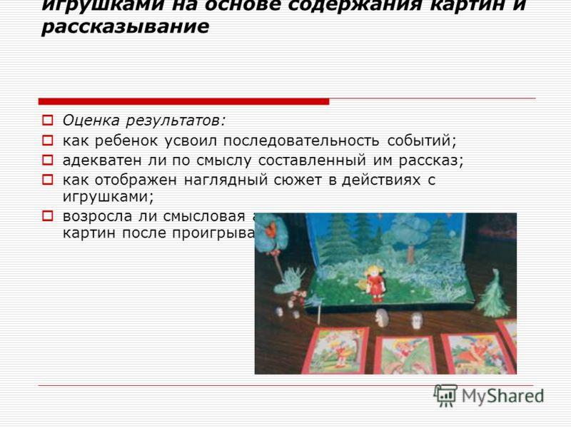 Режиссерская игра с настольными игрушками на основе содержания картин и рассказывание Оценка результатов: как ребенок усвоил последовательность событий; адекватен ли по смыслу составленный им рассказ; как отображен наглядный сюжет в действиях с игруш