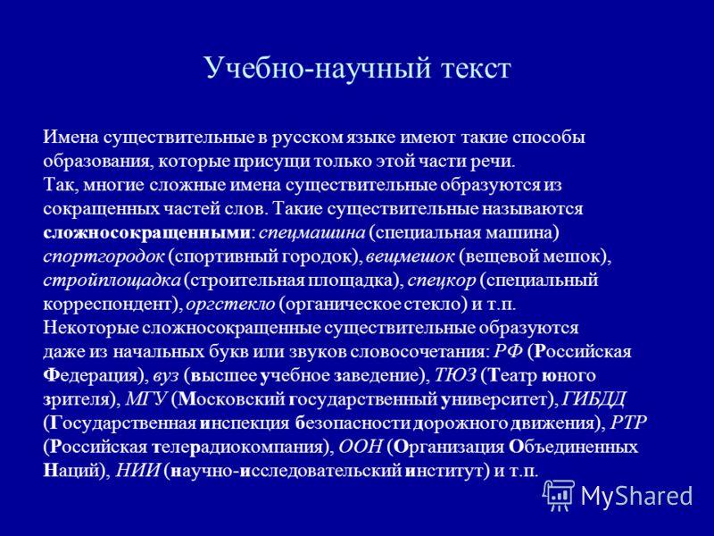 Учебно-научный текст Имена существительные в русском языке имеют такие способы образования, которые присущи только этой части речи. Так, многие сложные имена существительные образуются из сокращенных частей слов. Такие существительные называются слож