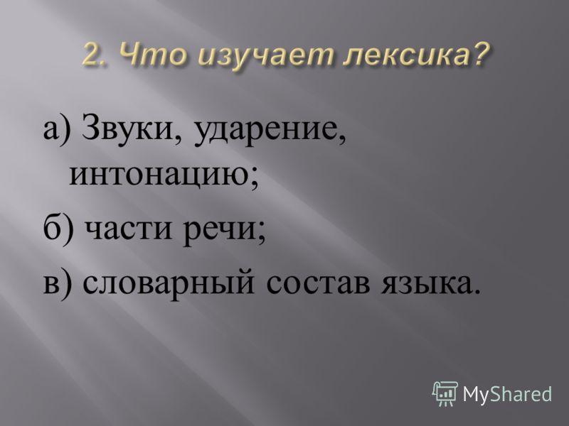 а ) Звуки, ударение, интонацию ; б ) части речи ; в ) словарный состав языка.