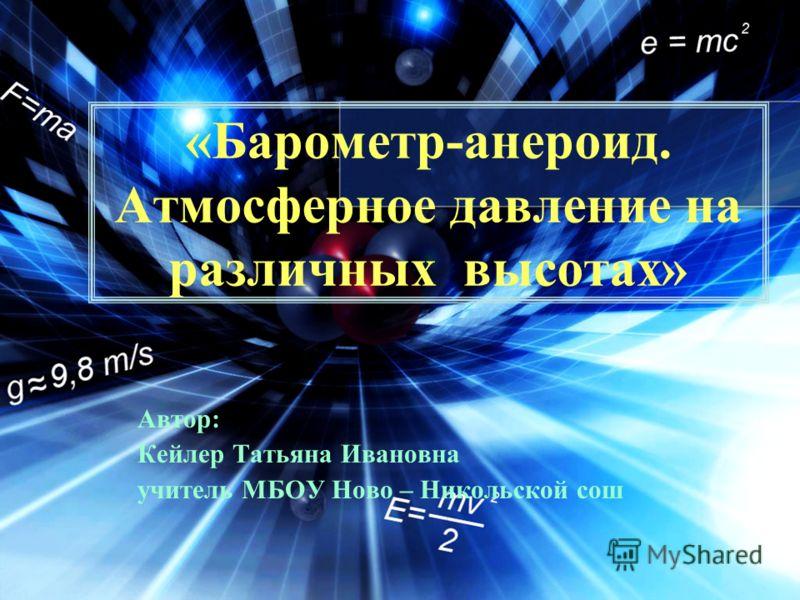 «Барометр-анероид. Атмосферное давление на различных высотах» Автор: Кейлер Татьяна Ивановна учитель МБОУ Ново – Никольской сош