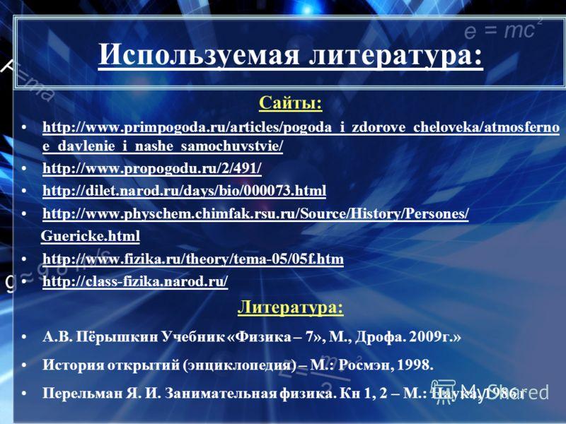 Используемая литература: Сайты: http://www.primpogoda.ru/articles/pogoda_i_zdorove_cheloveka/atmosferno e_davlenie_i_nashe_samochuvstvie/ http://www.propogodu.ru/2/491/ http://dilet.narod.ru/days/bio/000073.html http://www.physchem.chimfak.rsu.ru/Sou