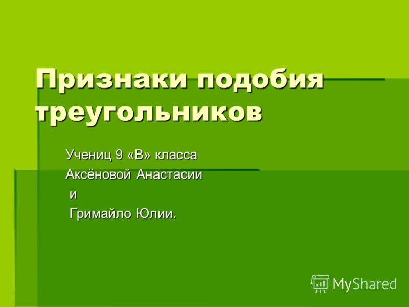 Признаки подобия треугольников Учениц 9 «В» класса Аксёновой Анастасии и Гримайло Юлии. Гримайло Юлии.
