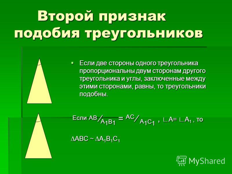 Второй признак подобия треугольников Если две стороны одного треугольника пропорциональны двум сторонам другого треугольника и углы, заключенные между этими сторонами, равны, то треугольники подобны. Если две стороны одного треугольника пропорциональ