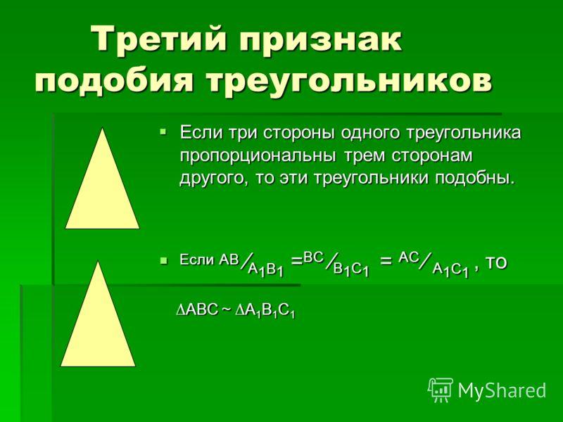 Третий признак подобия треугольников Если три стороны одного треугольника пропорциональны трем сторонам другого, то эти треугольники подобны. Если три стороны одного треугольника пропорциональны трем сторонам другого, то эти треугольники подобны. Есл