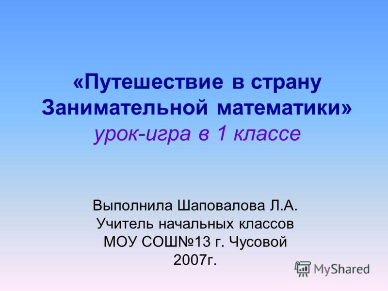 «Путешествие в страну Занимательной математики» урок-игра в 1 классе Выполнила Шаповалова Л.А. Учитель начальных классов МОУ СОШ13 г. Чусовой 2007г.