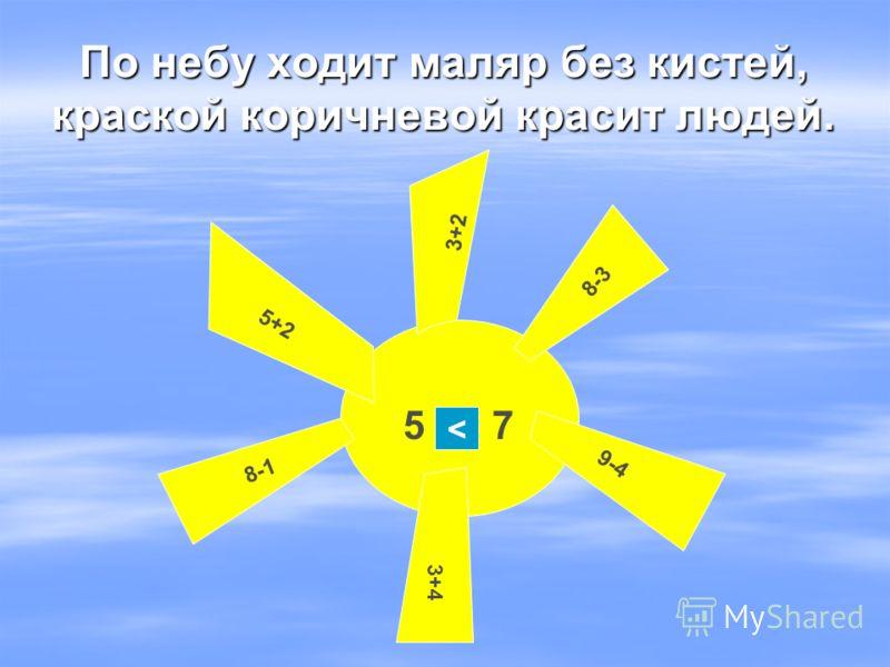 По небу ходит маляр без кистей, краской коричневой красит людей. 3+2 5+2 8-3 8-1 9-4 3+4 5 75 7