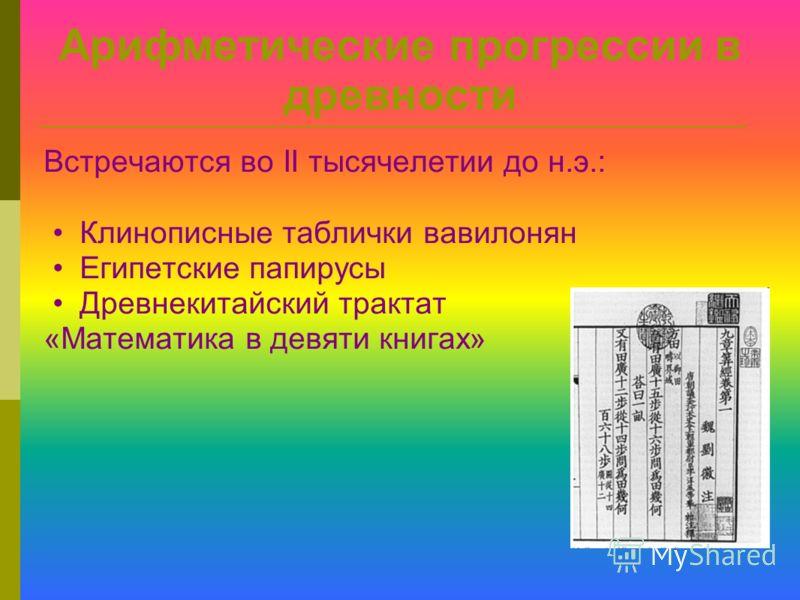 Арифметические прогрессии в древности Встречаются во II тысячелетии до н.э.: Клинописные таблички вавилонян Египетские папирусы Древнекитайский трактат «Математика в девяти книгах»