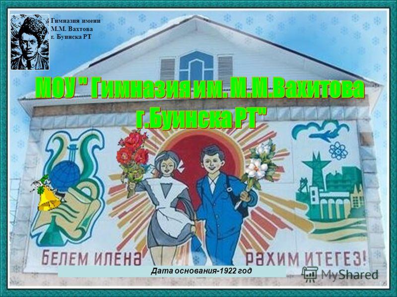 Дата основания-1922 год Гимназия имени М.М. Вахтова г. Буинска РТ