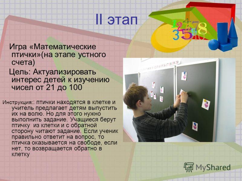 II этап Игра «Математические птички»(на этапе устного счета) Цель: Актуализировать интерес детей к изучению чисел от 21 до 100 Инструкция: : птички находятся в клетке и учитель предлагает детям выпустить их на волю. Но для этого нужно выполнить задан