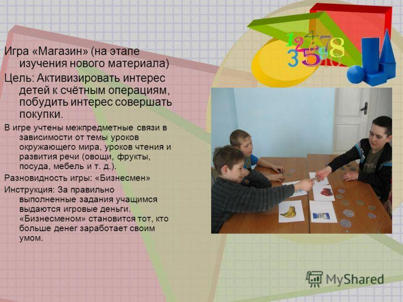 Игра «Магазин» (на этапе изучения нового материала) Цель: Активизировать интерес детей к счётным операциям, побудить интерес совершать покупки. В игре учтены межпредметные связи в зависимости от темы уроков окружающего мира, уроков чтения и развития
