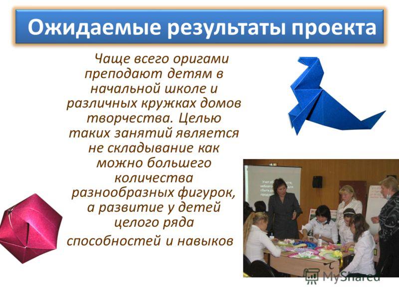 Чаще всего оригами преподают детям в начальной школе и различных кружках домов творчества. Целью таких занятий является не складывание как можно большего количества разнообразных фигурок, а развитие у детей целого ряда способностей и навыков