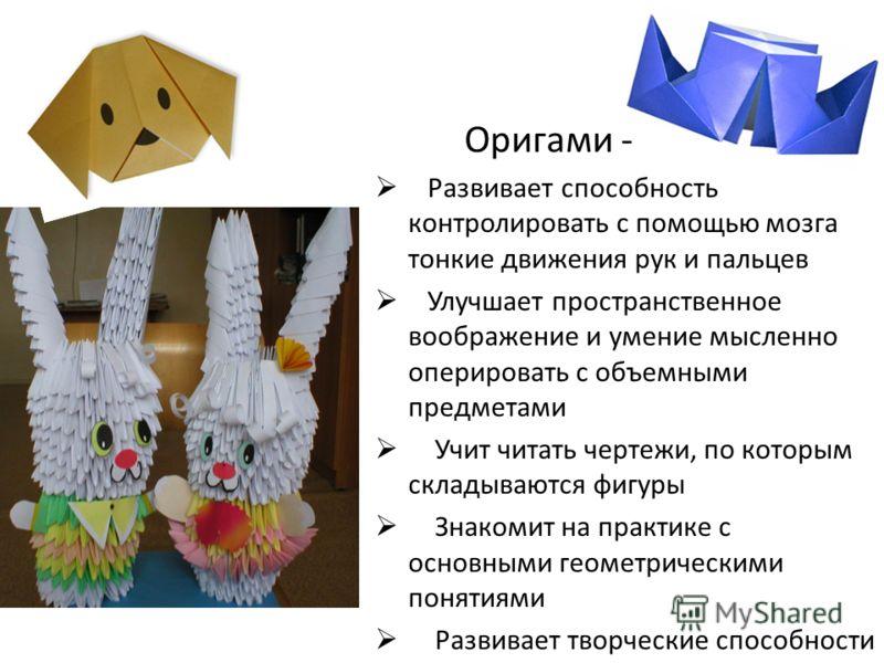 Оригами - Развивает способность контролировать с помощью мозга тонкие движения рук и пальцев Улучшает пространственное воображение и умение мысленно оперировать с объемными предметами Учит читать чертежи, по которым складываются фигуры Знакомит на пр