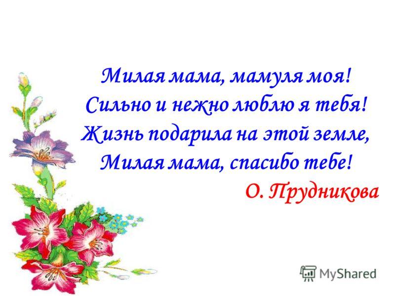 Милая мама, мамуля моя! Сильно и нежно люблю я тебя! Жизнь подарила на этой земле, Милая мама, спасибо тебе! О. Прудникова