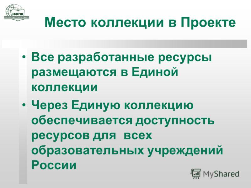Место коллекции в Проекте Все разработанные ресурсы размещаются в Единой коллекции Через Единую коллекцию обеспечивается доступность ресурсов для всех образовательных учреждений России