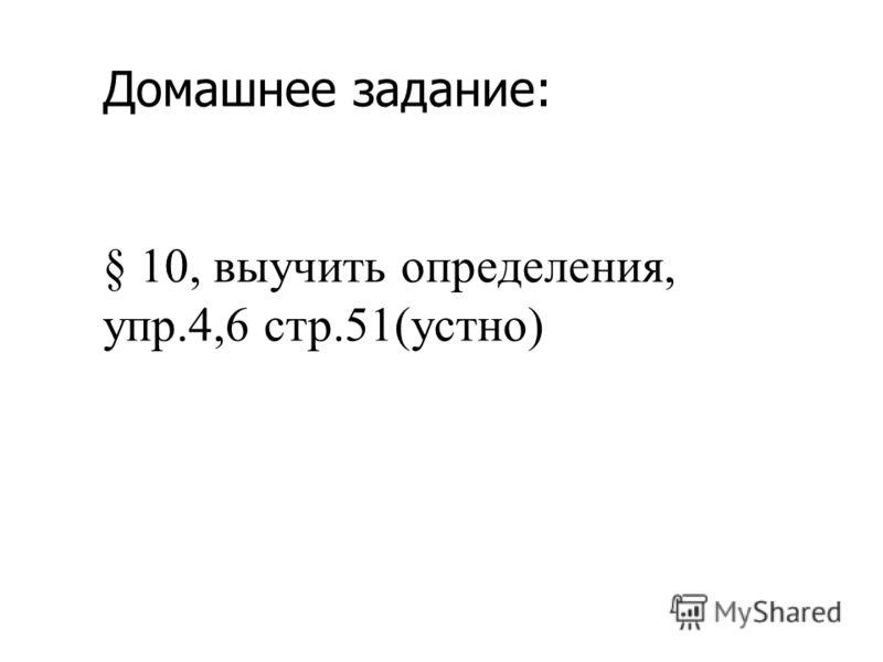 Домашнее задание: § 10, выучить определения, упр.4,6 стр.51(устно)