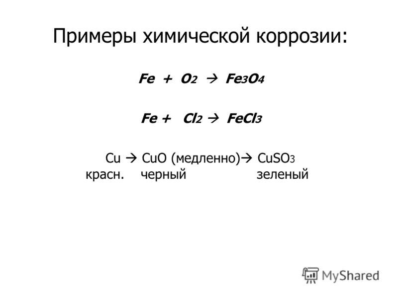 Примеры химической коррозии: Fe + O 2 Fe 3 O 4 Fe + Cl 2 FeCl 3 Cu CuO (медленно) CuSO 3 красн. черный зеленый