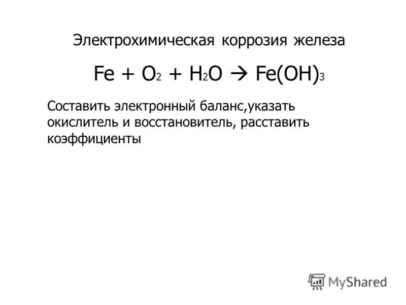 Электрохимическая коррозия железа Fe + O 2 + H 2 O Fe(OH) 3 Составить электронный баланс,указать окислитель и восстановитель, расставить коэффициенты