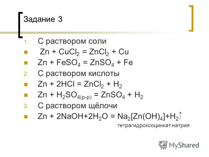 Задание 3 1. С раствором соли Zn + CuCl 2 = ZnCl 2 + Cu Zn + FeSO 4 = ZnSO 4 + Fe 2. С раствором кислоты Zn + 2HCl = ZnCl 2 + H 2 Zn + H 2 SO 4(p-p) = ZnSO 4 + H 2 3. С раствором щёлочи Zn + 2NaOH+2H 2 O = Na 2 [Zn(OH) 4 ]+H 2 тетрагидроксоцинкат нат
