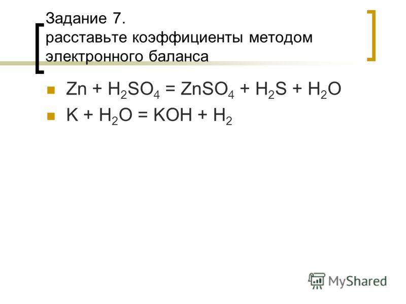 Задание 7. расставьте коэффициенты методом электронного баланса Zn + H 2 SO 4 = ZnSO 4 + H 2 S + H 2 O K + H 2 O = KOH + H 2