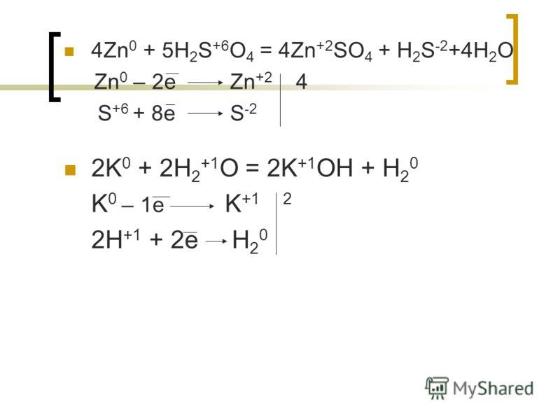 4Zn 0 + 5H 2 S +6 O 4 = 4Zn +2 SO 4 + H 2 S -2 +4H 2 O Zn 0 – 2e Zn +2 4 S +6 + 8e S -2 2K 0 + 2H 2 +1 O = 2K +1 OH + H 2 0 K 0 – 1e K +1 2 2H +1 + 2e H 2 0