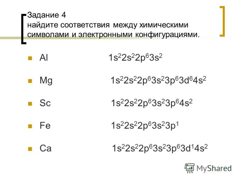 Задание 4 найдите соответствия между химическими символами и электронными конфигурациями. Al 1s 2 2s 2 2p 6 3s 2 Mg 1s 2 2s 2 2p 6 3s 2 3p 6 3d 6 4s 2 Sc 1s 2 2s 2 2p 6 3s 2 3p 6 4s 2 Fe 1s 2 2s 2 2p 6 3s 2 3p 1 Ca 1s 2 2s 2 2p 6 3s 2 3p 6 3d 1 4s 2