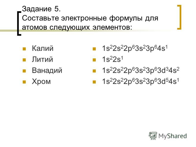 Задание 5. Составьте электронные формулы для атомов следующих элементов: Калий Литий Ванадий Хром 1s 2 2s 2 2p 6 3s 2 3p 6 4s 1 1s 2 2s 1 1s 2 2s 2 2p 6 3s 2 3p 6 3d 3 4s 2 1s 2 2s 2 2p 6 3s 2 3p 6 3d 5 4s 1