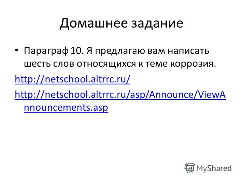 Домашнее задание Параграф 10. Я предлагаю вам написать шесть слов относящихся к теме коррозия. http://netschool.altrrc.ru/ http://netschool.altrrc.ru/asp/Announce/ViewA nnouncements.asp