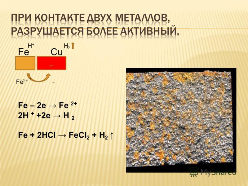 _ Fe Cu - Fe 2+ _ H + H 2 Fe – 2e Fe 2+ 2H + +2e H 2 Fe + 2HCI FeCI 2 + H 2