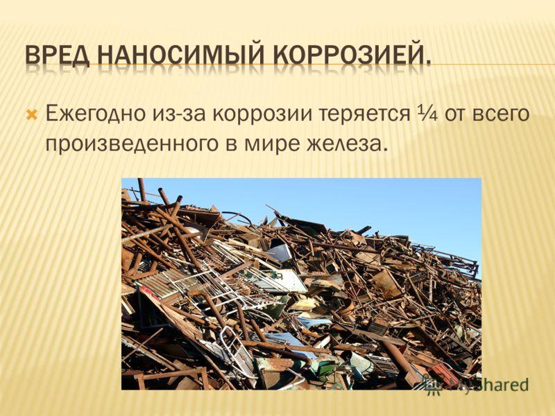 Ежегодно из-за коррозии теряется ¼ от всего произведенного в мире железа.