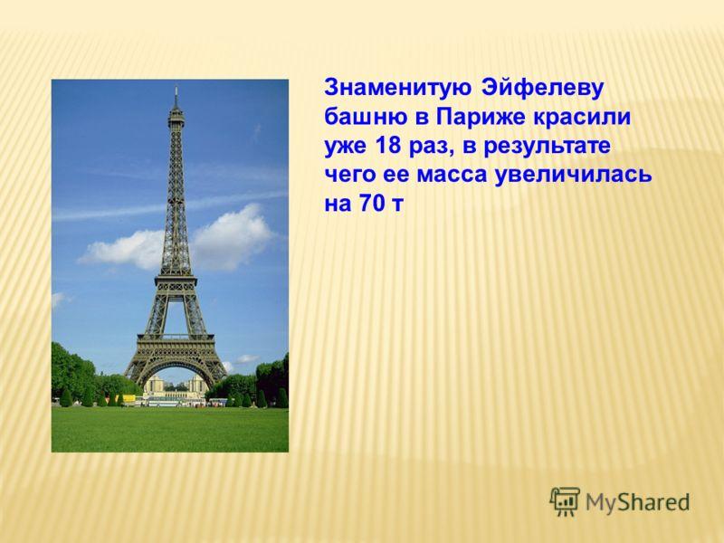 Знаменитую Эйфелеву башню в Париже красили уже 18 раз, в результате чего ее масса увеличилась на 70 т