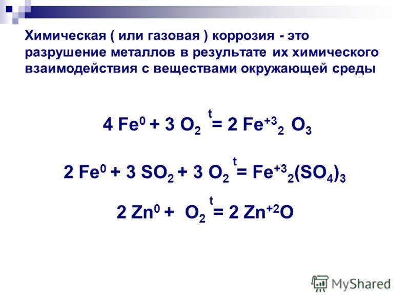 Химическая ( или газовая ) коррозия - это разрушение металлов в результате их химического взаимодействия с веществами окружающей среды 4 Fe 0 + 3 O 2 t = 2 Fe +3 2 O 3 2 Fe 0 + 3 SO 2 + 3 O 2 t = Fe +3 2 (SO 4 ) 3 2 Zn 0 + O 2 t = 2 Zn +2 O