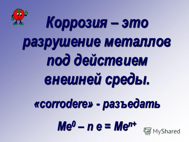 Коррозия – это разрушение металлов под действием внешней среды. «corrodere» - разъедать Me 0 – n e = Me n+