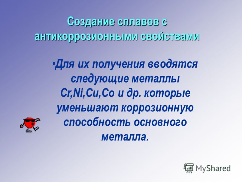 Создание сплавов с антикоррозионными свойствами Для их получения вводятся следующие металлы Cr,Ni,Cu,Co и др. которые уменьшают коррозионную способность основного металла.