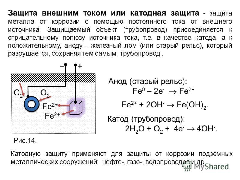 Защита внешним током или катодная защита - защита металла от коррозии с помощью постоянного тока от внешнего источника. Защищаемый объект (трубопровод) присоединяется к отрицательному полюсу источника тока, т.е. в качестве катода, а к положительному,