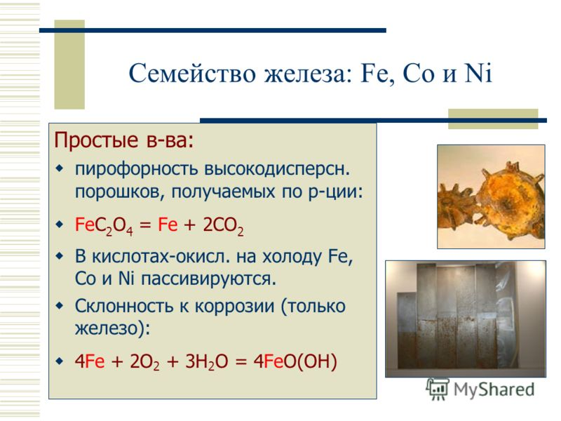 Семейство железа: Fe, Co и Ni Простые в-ва: пирофорность высокодисперсн. порошков, получаемых по р-ции: FeC 2 O 4 = Fe + 2CO 2 В кислотах-окисл. на холоду Fe, Co и Ni пассивируются. Склонность к коррозии (только железо): 4Fe + 2O 2 + 3H 2 O = 4FeO(OH