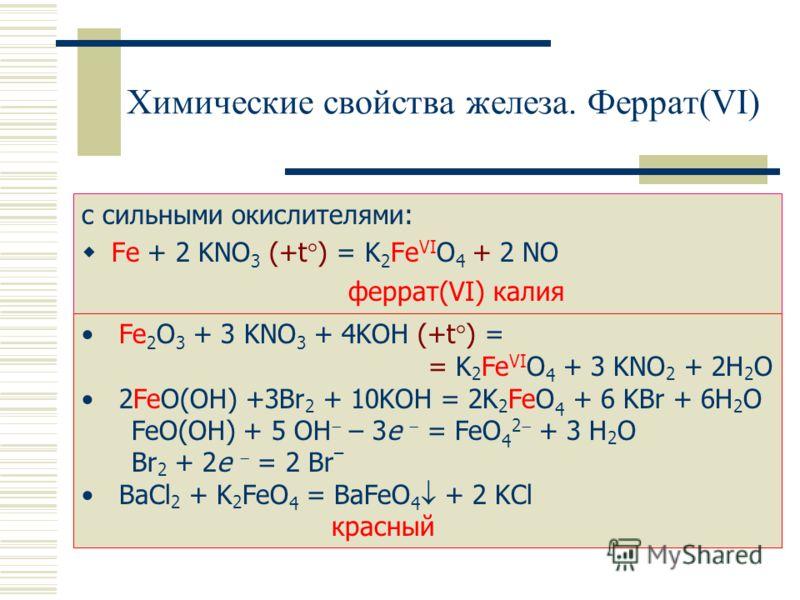 Химические свойства железа. Феррат(VI) с сильными окислителями: Fe + 2 KNO 3 (+t°) = K 2 Fe VI O 4 + 2 NO феррат(VI) калия Fe 2 O 3 + 3 KNO 3 + 4KOH (+t°) = = K 2 Fe VI O 4 + 3 KNO 2 + 2H 2 O 2FeO(OH) +3Br 2 + 10KOH = 2K 2 FeO 4 + 6 KBr + 6H 2 O FeO(