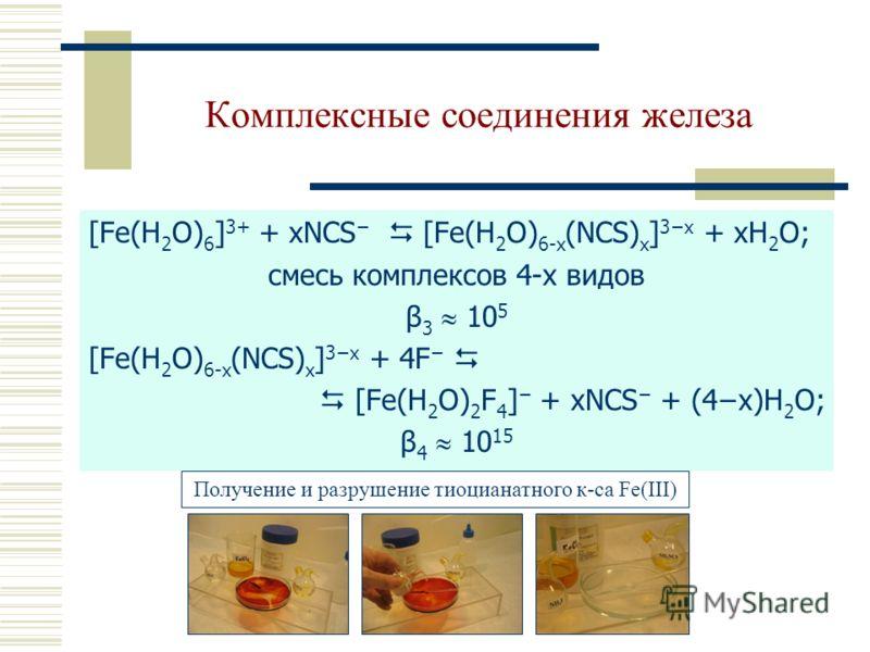 Комплексные соединения железа [Fe(H 2 O) 6 ] 3+ + xNCS [Fe(Н 2 О) 6-х (NCS) х ] 3х + xH 2 O; смесь комплексов 4-х видов β 3 10 5 [Fe(Н 2 О) 6-х (NCS) х ] 3х + 4F [Fe(H 2 O) 2 F 4 ] + xNCS + (4x)H 2 O; β 4 10 15 Получение и разрушение тиоцианатного к-