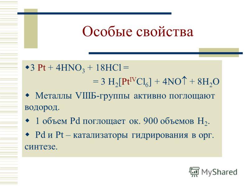 Особые свойства 3 Pt + 4HNO 3 + 18HCl = = 3 H 2 [Pt IV Cl 6 ] + 4NO + 8H 2 O Металлы VIIIБ-группы активно поглощают водород. 1 объем Pd поглощает ок. 900 объемов H 2. Pd и Pt – катализаторы гидрирования в орг. синтезе.